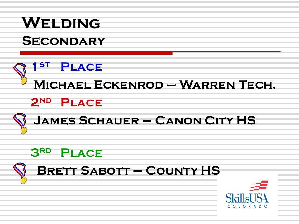 Welding Secondary 1 st Place Michael Eckenrod – Warren Tech. 2 nd Place James Schauer – Canon City HS 3 rd Place Brett Sabott – County HS
