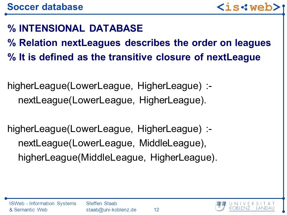 ISWeb - Information Systems & Semantic Web Steffen Staab staab@uni-koblenz.de12 Soccer database % INTENSIONAL DATABASE % Relation nextLeagues describes the order on leagues % It is defined as the transitive closure of nextLeague higherLeague(LowerLeague, HigherLeague) :- nextLeague(LowerLeague, HigherLeague).