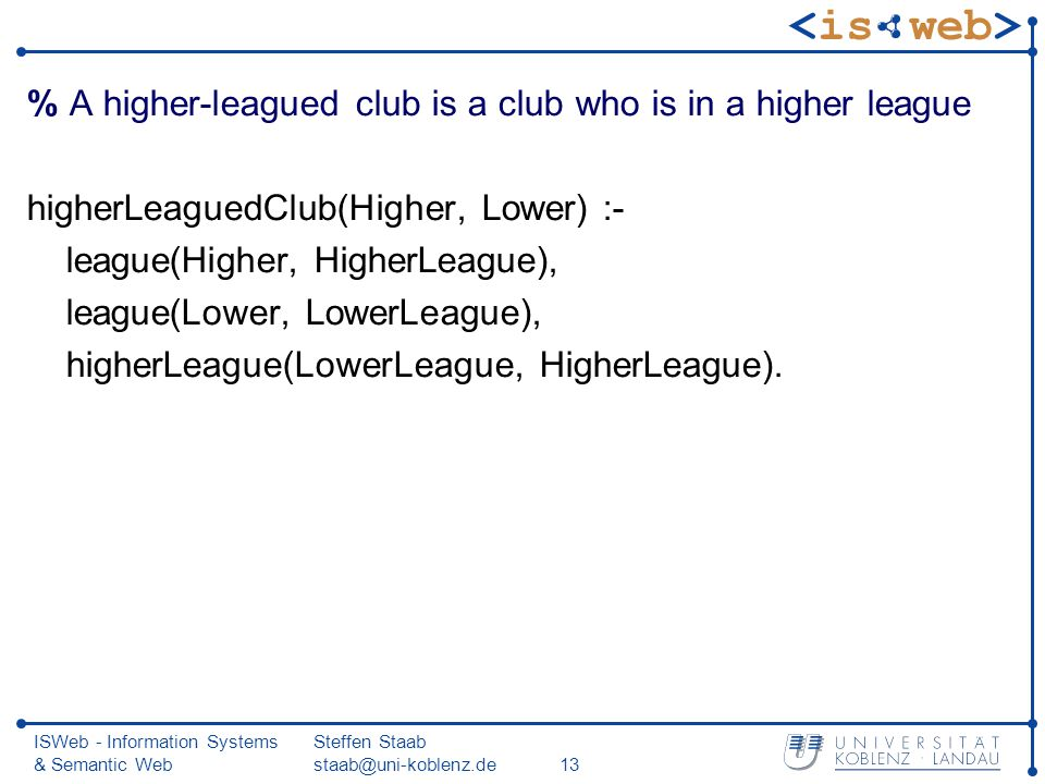 ISWeb - Information Systems & Semantic Web Steffen Staab staab@uni-koblenz.de13 % A higher-leagued club is a club who is in a higher league higherLeaguedClub(Higher, Lower) :- league(Higher, HigherLeague), league(Lower, LowerLeague), higherLeague(LowerLeague, HigherLeague).