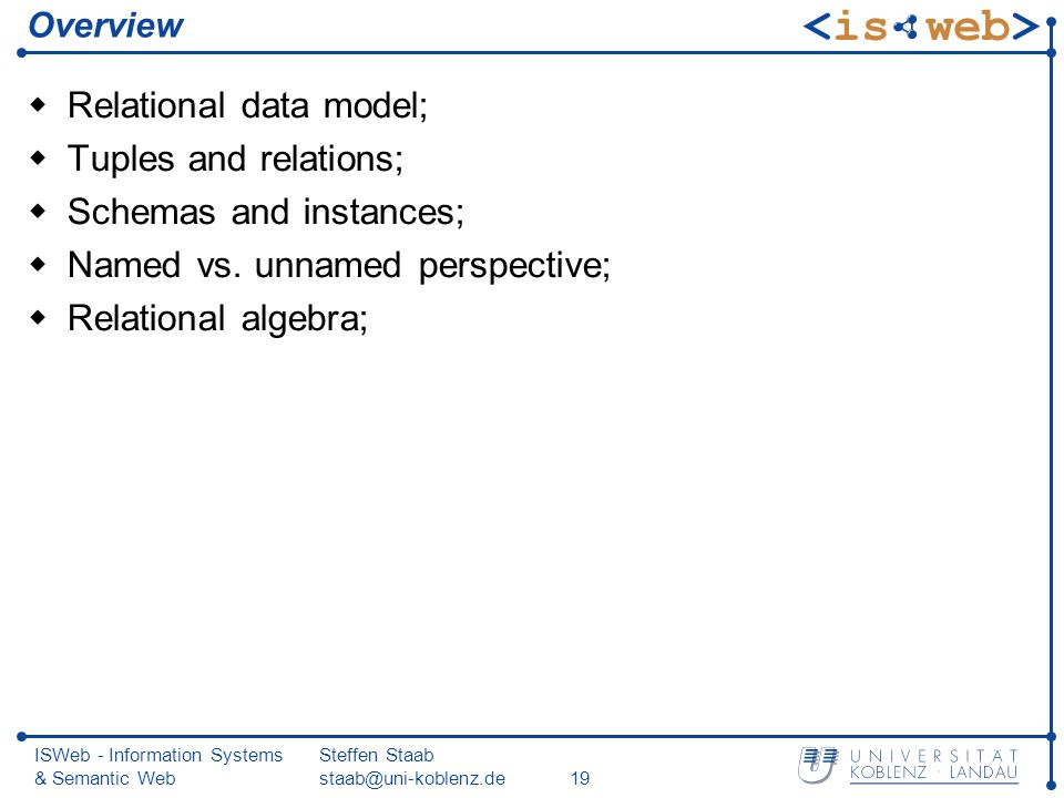 ISWeb - Information Systems & Semantic Web Steffen Staab staab@uni-koblenz.de19 Overview Relational data model; Tuples and relations; Schemas and instances; Named vs.