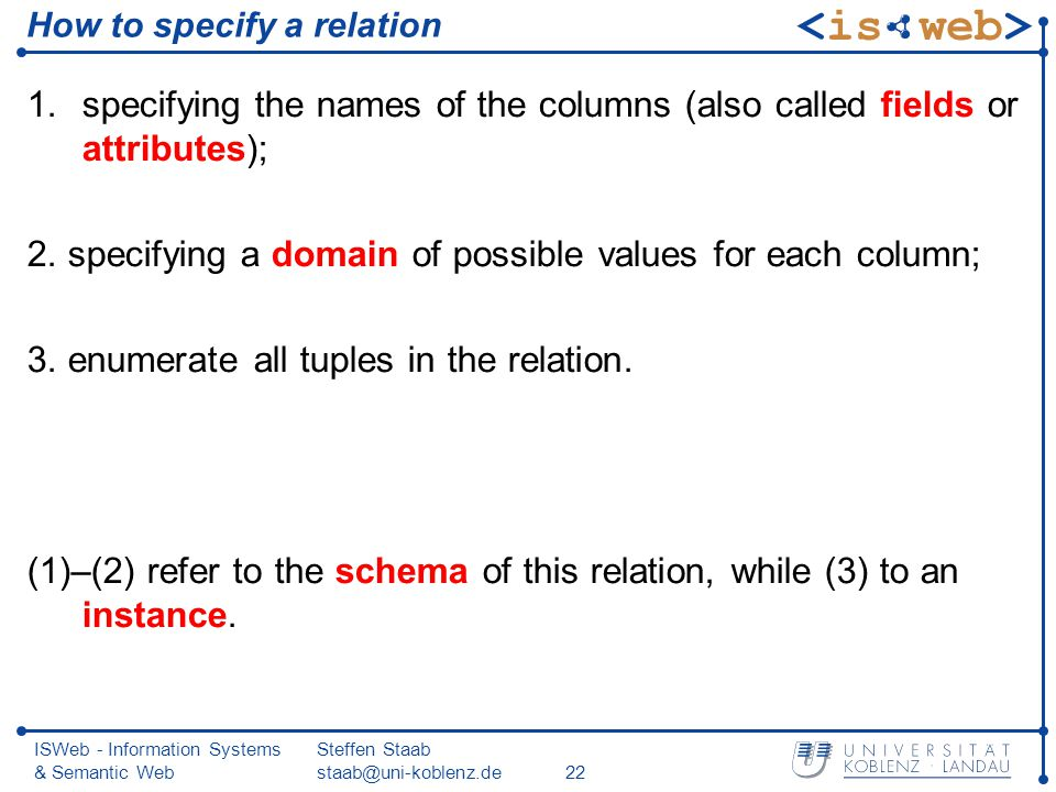 ISWeb - Information Systems & Semantic Web Steffen Staab staab@uni-koblenz.de22 How to specify a relation 1.specifying the names of the columns (also called fields or attributes); 2.