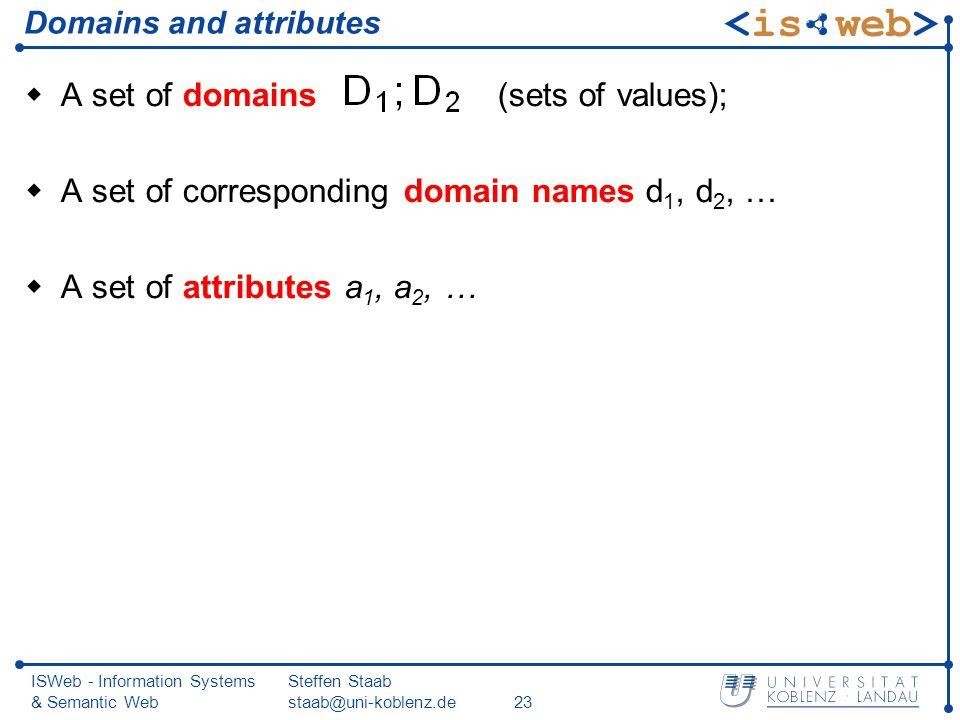 ISWeb - Information Systems & Semantic Web Steffen Staab staab@uni-koblenz.de23 Domains and attributes A set of domains (sets of values); A set of corresponding domain names d 1, d 2, … A set of attributes a 1, a 2, …