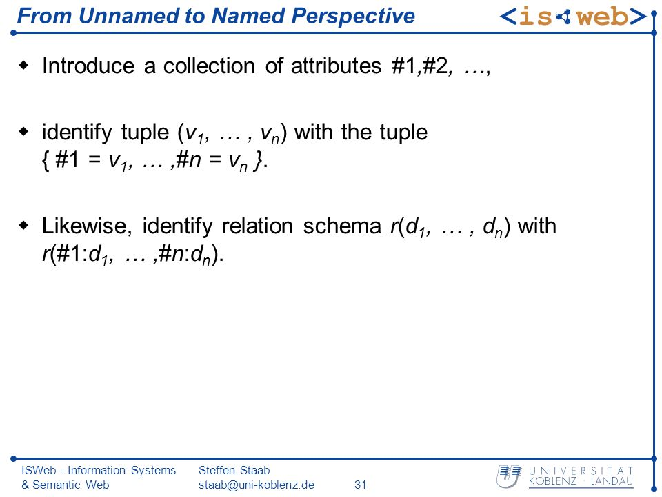 ISWeb - Information Systems & Semantic Web Steffen Staab staab@uni-koblenz.de31 From Unnamed to Named Perspective Introduce a collection of attributes #1,#2, …, identify tuple (v 1, …, v n ) with the tuple { #1 = v 1, …,#n = v n }.