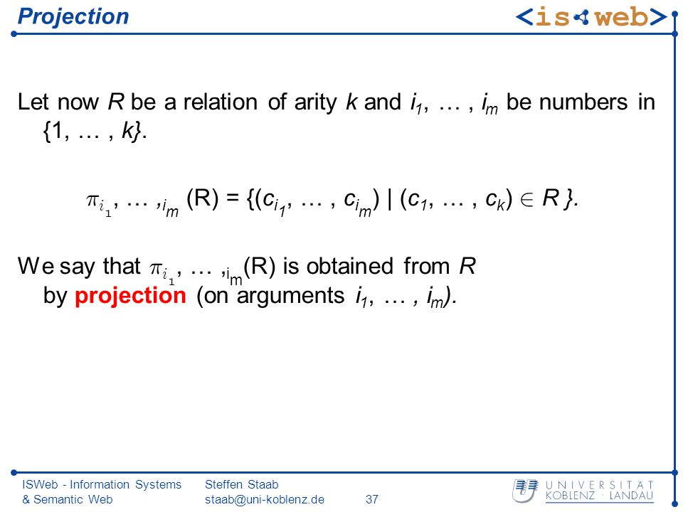ISWeb - Information Systems & Semantic Web Steffen Staab staab@uni-koblenz.de37 Projection Let now R be a relation of arity k and i 1, …, i m be numbers in {1, …, k}.
