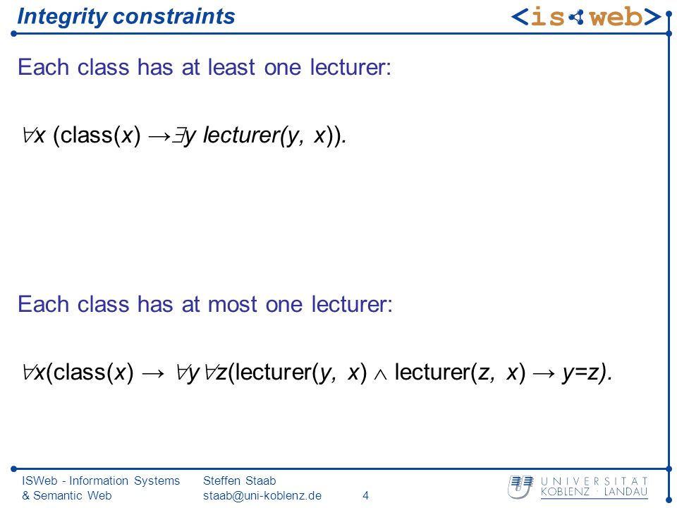 ISWeb - Information Systems & Semantic Web Steffen Staab staab@uni-koblenz.de4 Integrity constraints Each class has at least one lecturer: x (class(x) y lecturer(y, x)).