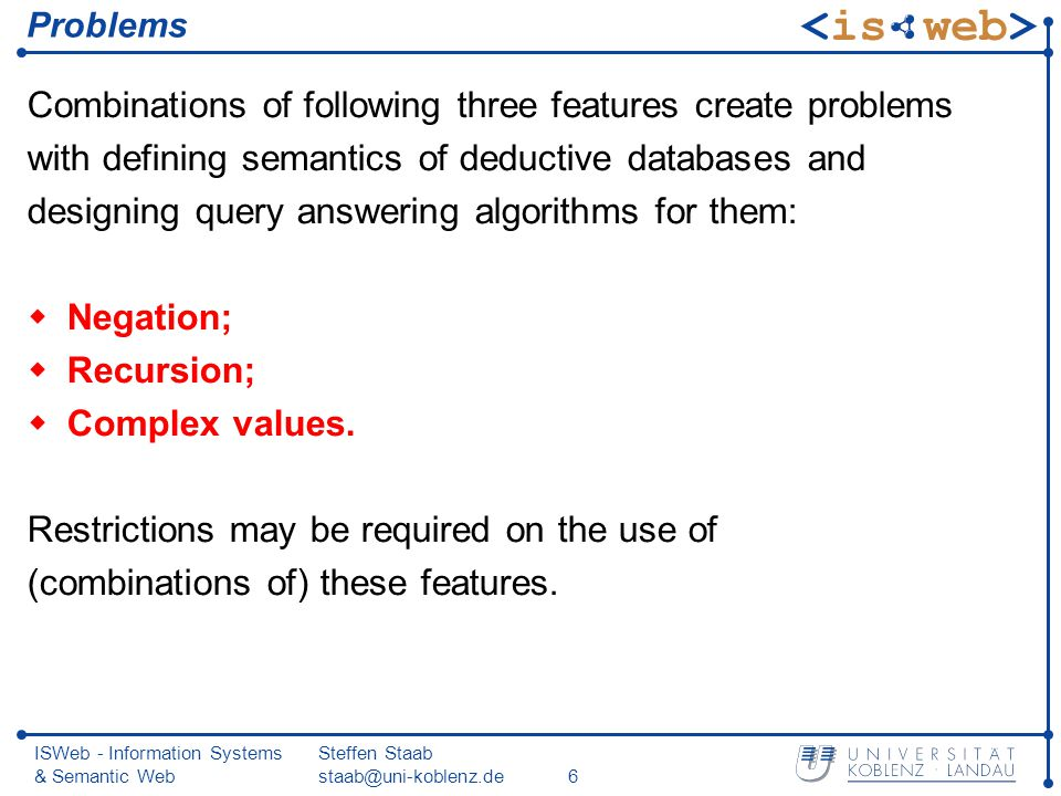 ISWeb - Information Systems & Semantic Web Steffen Staab staab@uni-koblenz.de6 Problems Combinations of following three features create problems with defining semantics of deductive databases and designing query answering algorithms for them: Negation; Recursion; Complex values.