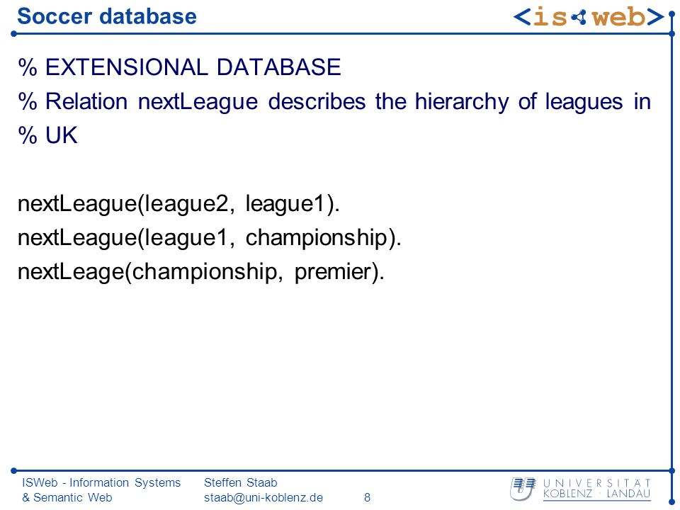 ISWeb - Information Systems & Semantic Web Steffen Staab staab@uni-koblenz.de8 Soccer database % EXTENSIONAL DATABASE % Relation nextLeague describes the hierarchy of leagues in % UK nextLeague(league2, league1).