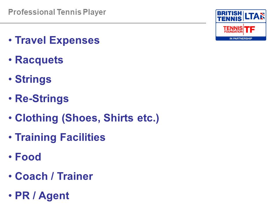 Professional Tennis Player Travel Expenses Racquets Strings Re-Strings Clothing (Shoes, Shirts etc.) Training Facilities Food Coach / Trainer PR / Agent