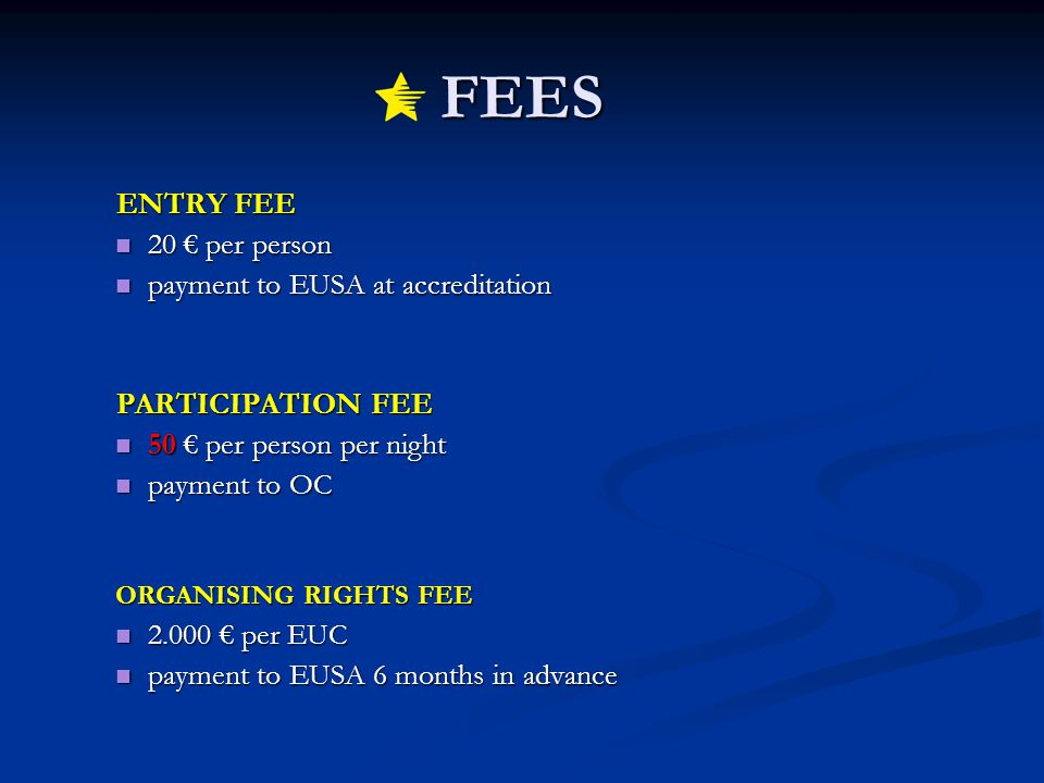 FEES ENTRY FEE ENTRY FEE 20 per person 20 per person payment to EUSA at accreditation payment to EUSA at accreditation PARTICIPATION FEE PARTICIPATION FEE 50 per person per night 50 per person per night payment to OC payment to OC ORGANISING RIGHTS FEE 2.000 per EUC 2.000 per EUC payment to EUSA 6 months in advance payment to EUSA 6 months in advance