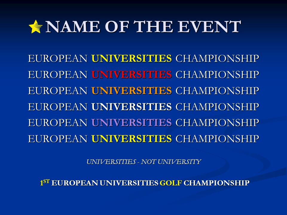 NAME OF THE EVENT EUROPEAN UNIVERSITIES CHAMPIONSHIP UNIVERSITIES - NOT UNIVERSITY 1 ST EUROPEAN UNIVERSITIES GOLF CHAMPIONSHIP 1 ST EUROPEAN UNIVERSITIES GOLF CHAMPIONSHIP
