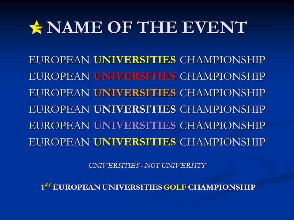 NAME OF THE EVENT EUROPEAN UNIVERSITIES CHAMPIONSHIP UNIVERSITIES - NOT UNIVERSITY 1 ST EUROPEAN UNIVERSITIES GOLF CHAMPIONSHIP 1 ST EUROPEAN UNIVERSI