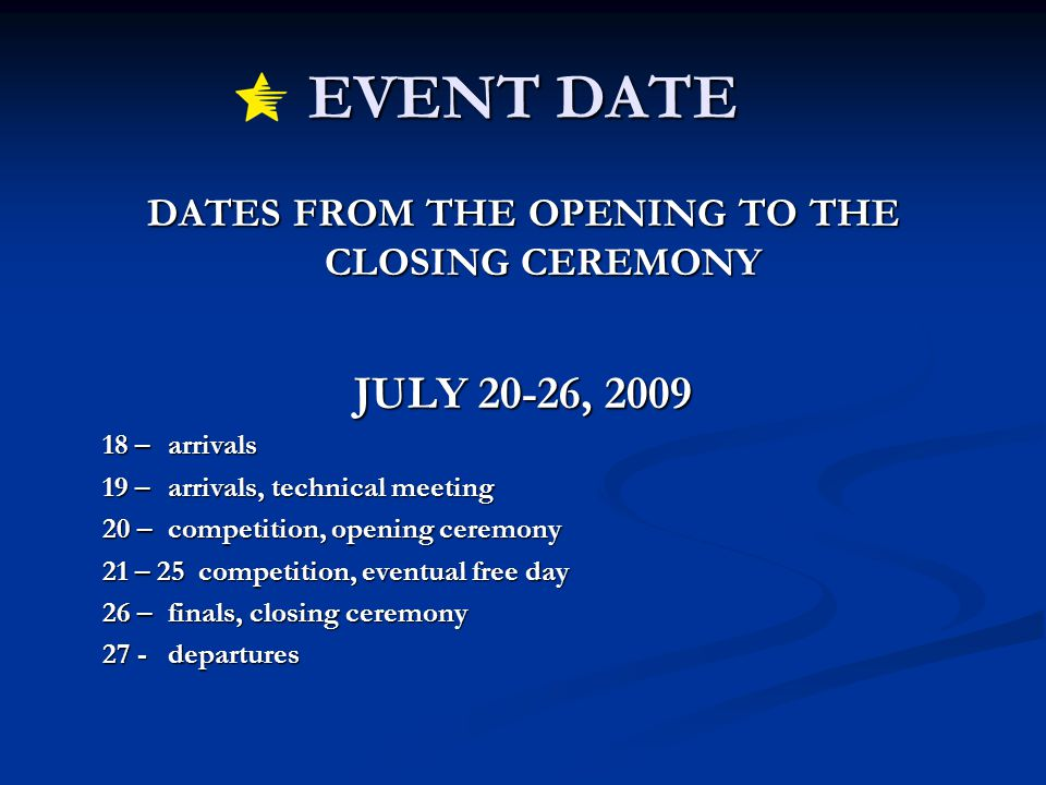 EVENT DATE DATES FROM THE OPENING TO THE CLOSING CEREMONY JULY 20-26, 2009 18 – arrivals 19 – arrivals, technical meeting 20 – competition, opening ceremony 21 – 25 competition, eventual free day 26 – finals, closing ceremony 27 - departures