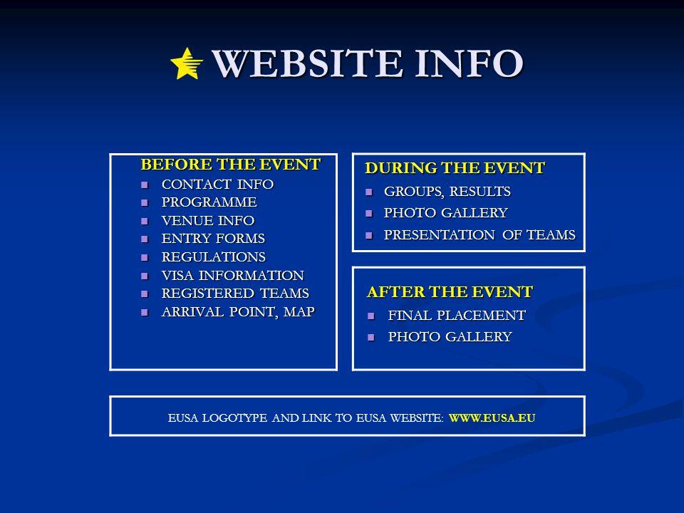WEBSITE INFO WEBSITE INFO BEFORE THE EVENT BEFORE THE EVENT CONTACT INFO CONTACT INFO PROGRAMME PROGRAMME VENUE INFO VENUE INFO ENTRY FORMS ENTRY FORMS REGULATIONS REGULATIONS VISA INFORMATION VISA INFORMATION REGISTERED TEAMS REGISTERED TEAMS ARRIVAL POINT, MAP ARRIVAL POINT, MAP DURING THE EVENT GROUPS, RESULTS GROUPS, RESULTS PHOTO GALLERY PHOTO GALLERY PRESENTATION OF TEAMS PRESENTATION OF TEAMS AFTER THE EVENT AFTER THE EVENT FINAL PLACEMENT FINAL PLACEMENT PHOTO GALLERY PHOTO GALLERY EUSA LOGOTYPE AND LINK TO EUSA WEBSITE: WWW.EUSA.EU