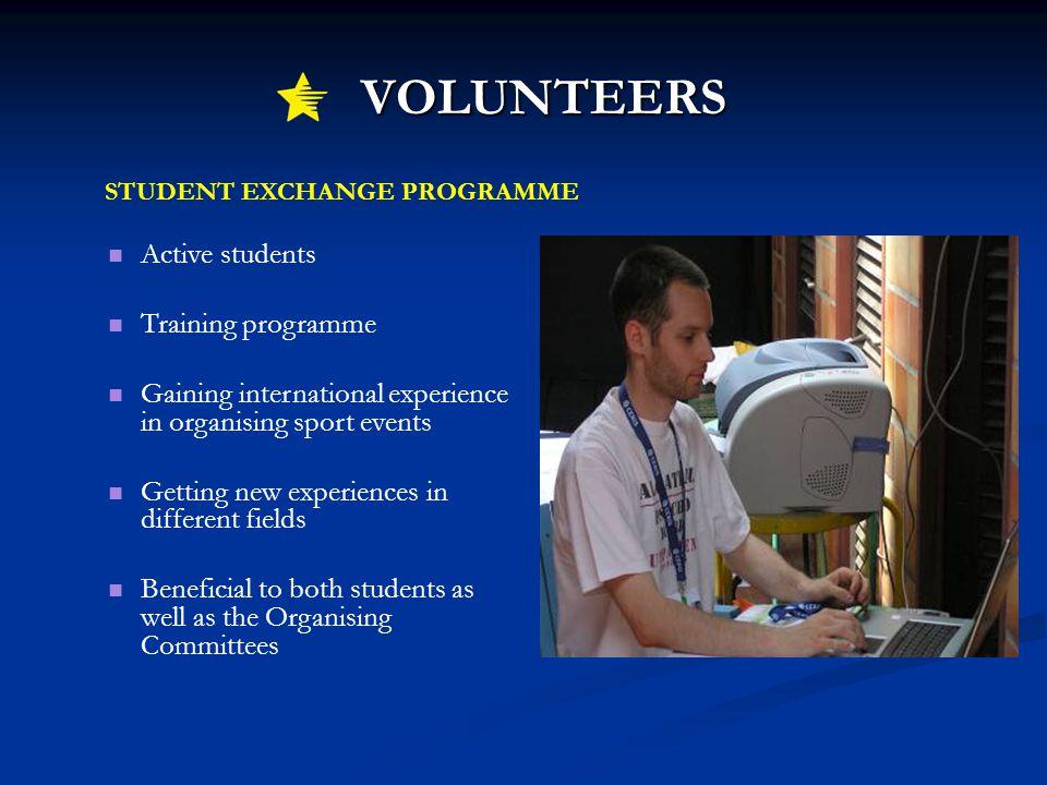 VOLUNTEERS VOLUNTEERS STUDENT EXCHANGE PROGRAMME Active students Training programme Gaining international experience in organising sport events Gettin