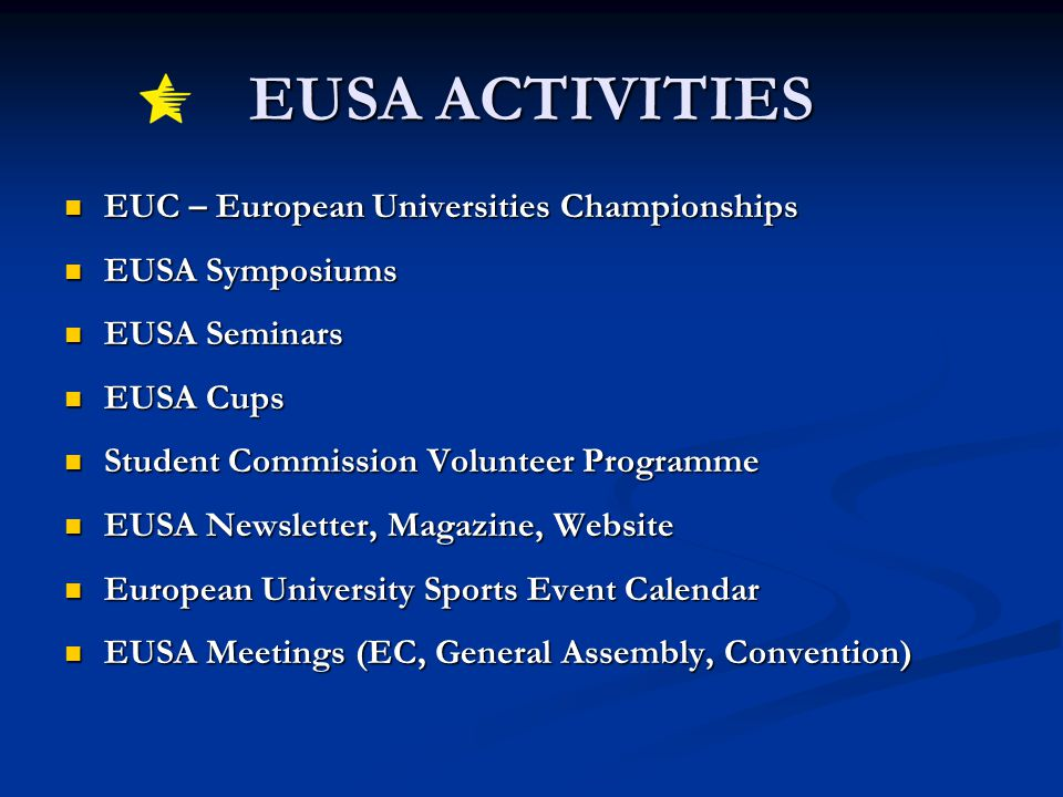 EUSA ACTIVITIES EUC – European Universities Championships EUC – European Universities Championships EUSA Symposiums EUSA Symposiums EUSA Seminars EUSA Seminars EUSA Cups EUSA Cups Student Commission Volunteer Programme Student Commission Volunteer Programme EUSA Newsletter, Magazine, Website EUSA Newsletter, Magazine, Website European University Sports Event Calendar European University Sports Event Calendar EUSA Meetings (EC, General Assembly, Convention) EUSA Meetings (EC, General Assembly, Convention)