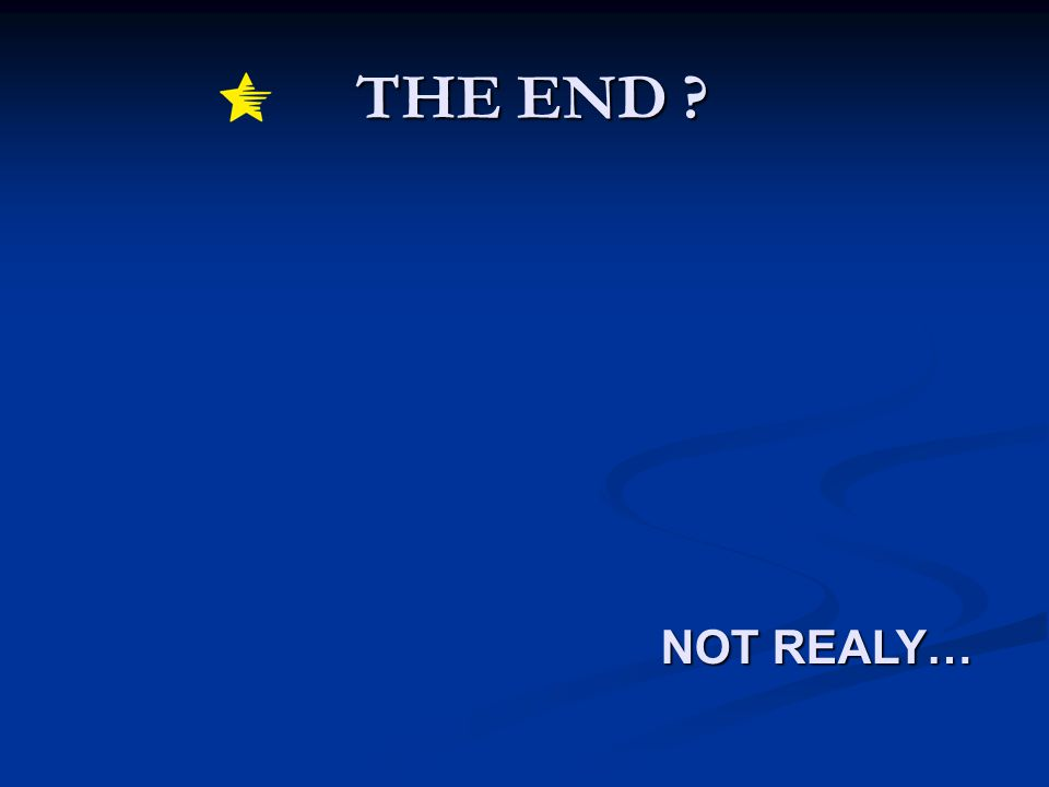 THE END ? THE END ? NOT REALY…