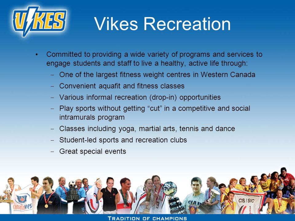 Vikes Recreation Committed to providing a wide variety of programs and services to engage students and staff to live a healthy, active life through: ­ One of the largest fitness weight centres in Western Canada ­ Convenient aquafit and fitness classes ­ Various informal recreation (drop-in) opportunities ­ Play sports without getting cut in a competitive and social intramurals program ­ Classes including yoga, martial arts, tennis and dance ­ Student-led sports and recreation clubs ­ Great special events