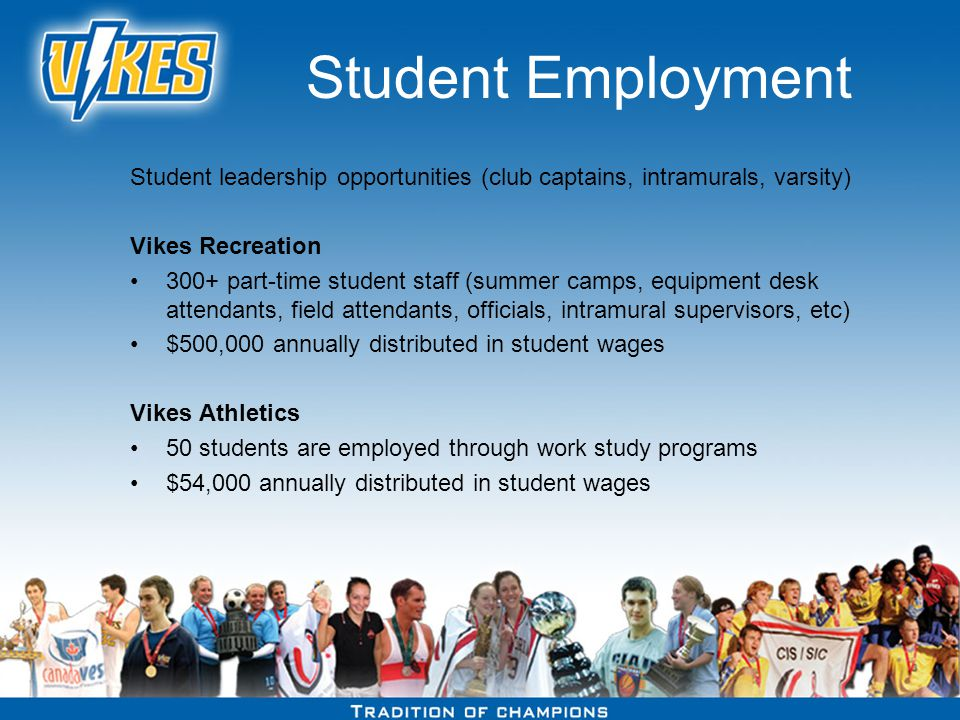 Student Employment Student leadership opportunities (club captains, intramurals, varsity) Vikes Recreation 300+ part-time student staff (summer camps, equipment desk attendants, field attendants, officials, intramural supervisors, etc) $500,000 annually distributed in student wages Vikes Athletics 50 students are employed through work study programs $54,000 annually distributed in student wages