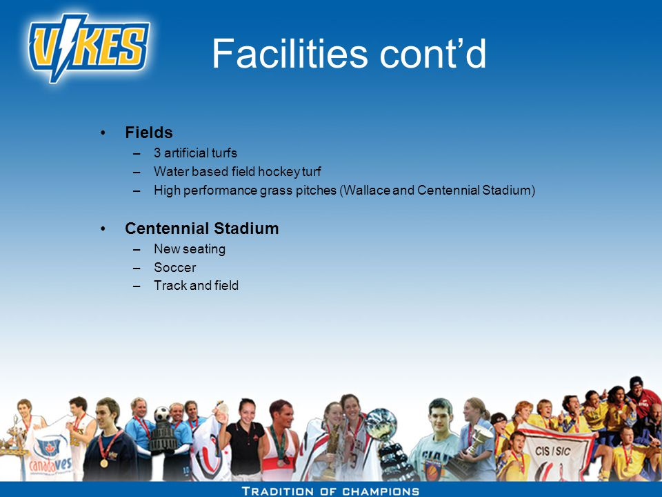 Facilities contd Fields –3 artificial turfs –Water based field hockey turf –High performance grass pitches (Wallace and Centennial Stadium) Centennial Stadium –New seating –Soccer –Track and field
