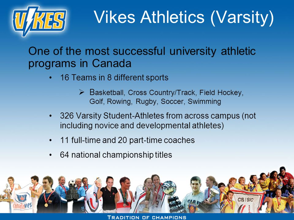 Vikes Athletics (Varsity) 16 Teams in 8 different sports B asketball, Cross Country/Track, Field Hockey, Golf, Rowing, Rugby, Soccer, Swimming 326 Varsity Student-Athletes from across campus (not including novice and developmental athletes) 11 full-time and 20 part-time coaches 64 national championship titles One of the most successful university athletic programs in Canada