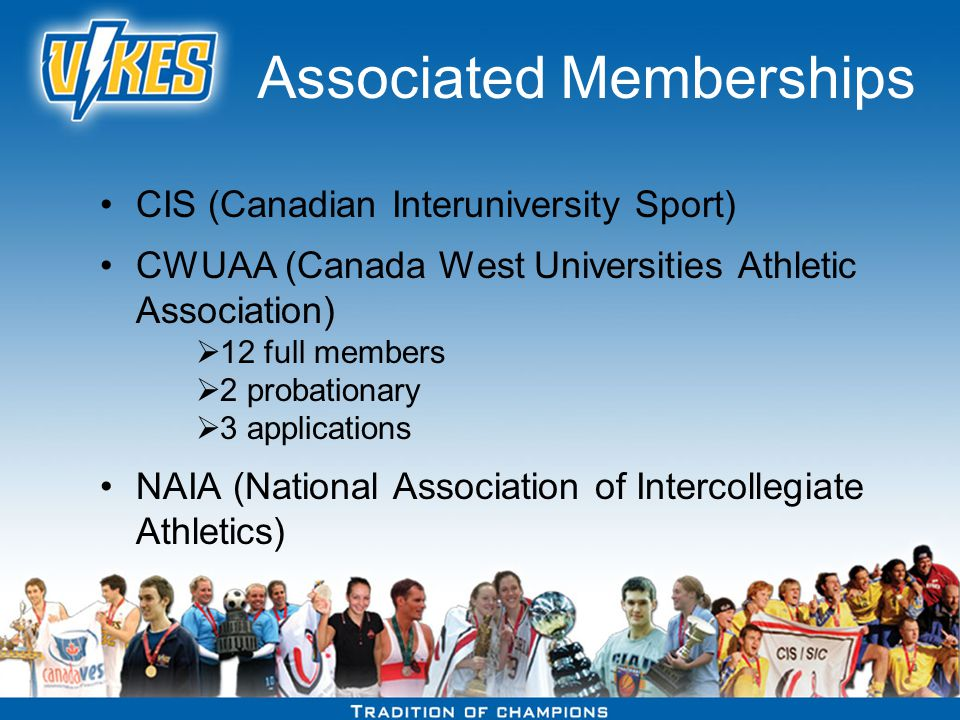 Associated Memberships CIS (Canadian Interuniversity Sport) CWUAA (Canada West Universities Athletic Association) 12 full members 2 probationary 3 applications NAIA (National Association of Intercollegiate Athletics)