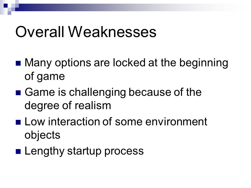 Overall Weaknesses Many options are locked at the beginning of game Game is challenging because of the degree of realism Low interaction of some environment objects Lengthy startup process
