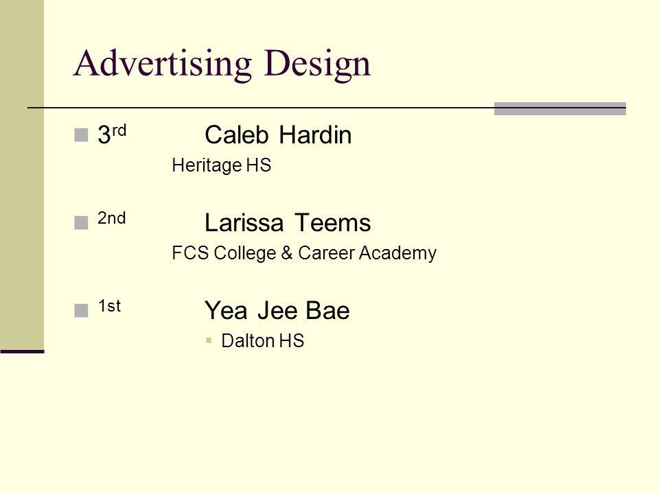 Advertising Design 3 rd Caleb Hardin Heritage HS 2nd Larissa Teems FCS College & Career Academy 1st Yea Jee Bae Dalton HS