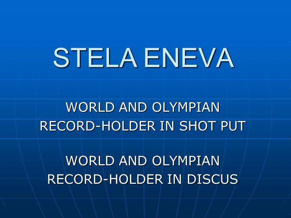 STELA ENEVA WORLD AND OLYMPIAN RECORD-HOLDER IN SHOT PUT WORLD AND OLYMPIAN RECORD-HOLDER IN DISCUS