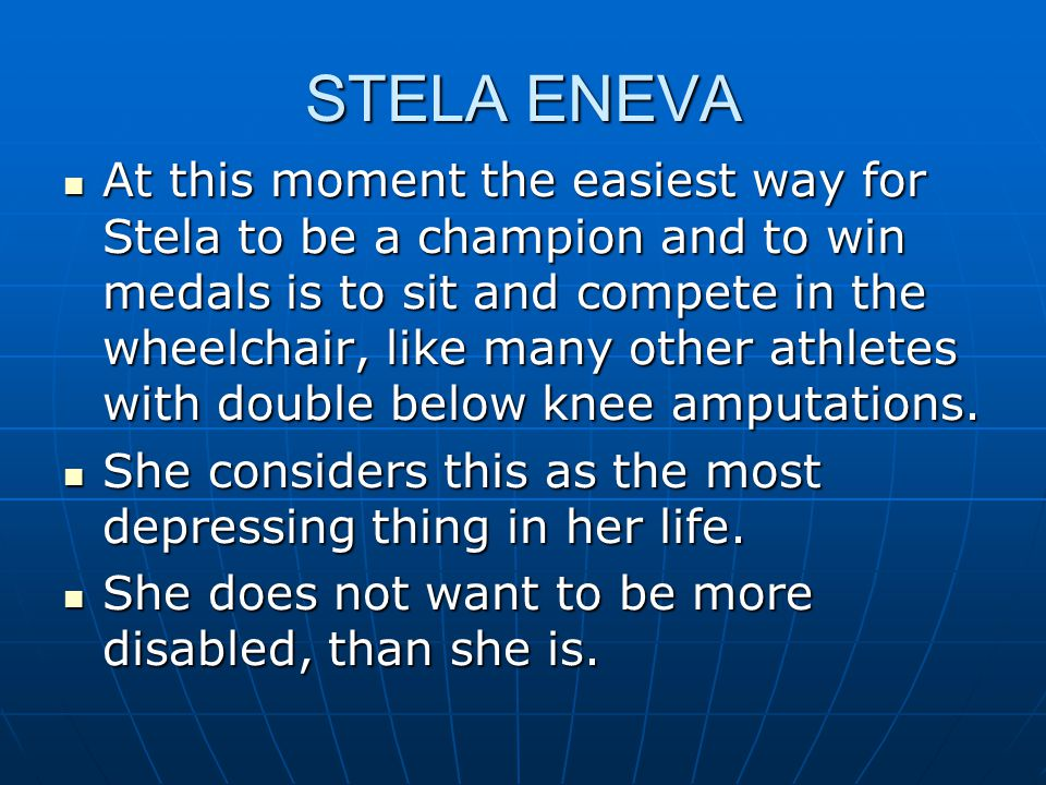 STELA ENEVA At this moment the easiest way for Stela to be a champion and to win medals is to sit and compete in the wheelchair, like many other athletes with double below knee amputations.