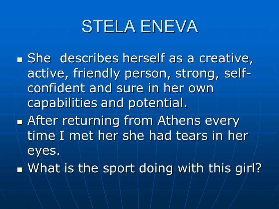 STELA ENEVA She describes herself as a creative, active, friendly person, strong, self- confident and sure in her own capabilities and potential.