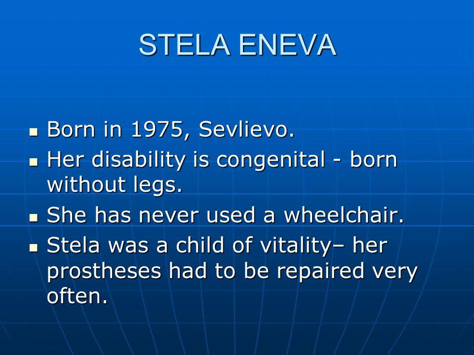 STELA ENEVA Born in 1975, Sevlievo. Born in 1975, Sevlievo. Her disability is congenital - born without legs. Her disability is congenital - born with