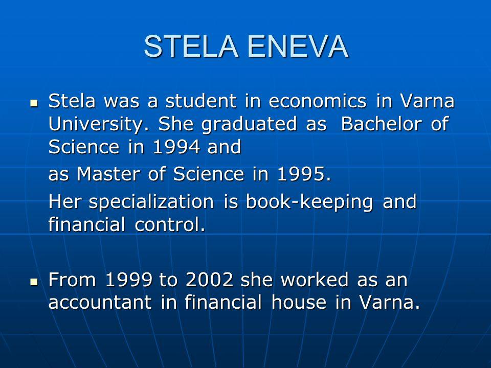 STELA ENEVA Stela was a student in economics in Varna University. She graduated as Bachelor of Science in 1994 and Stela was a student in economics in