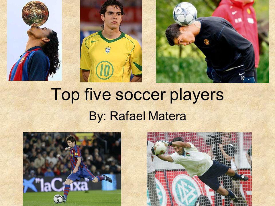 Top five soccer players By: Rafael Matera
