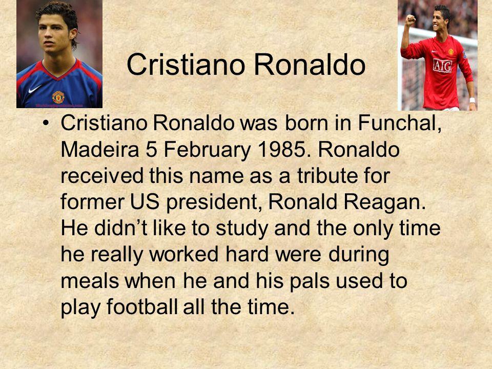 Cristiano Ronaldo Cristiano Ronaldo was born in Funchal, Madeira 5 February 1985.