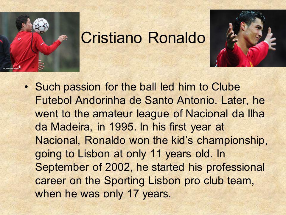 Cristiano Ronaldo Such passion for the ball led him to Clube Futebol Andorinha de Santo Antonio.