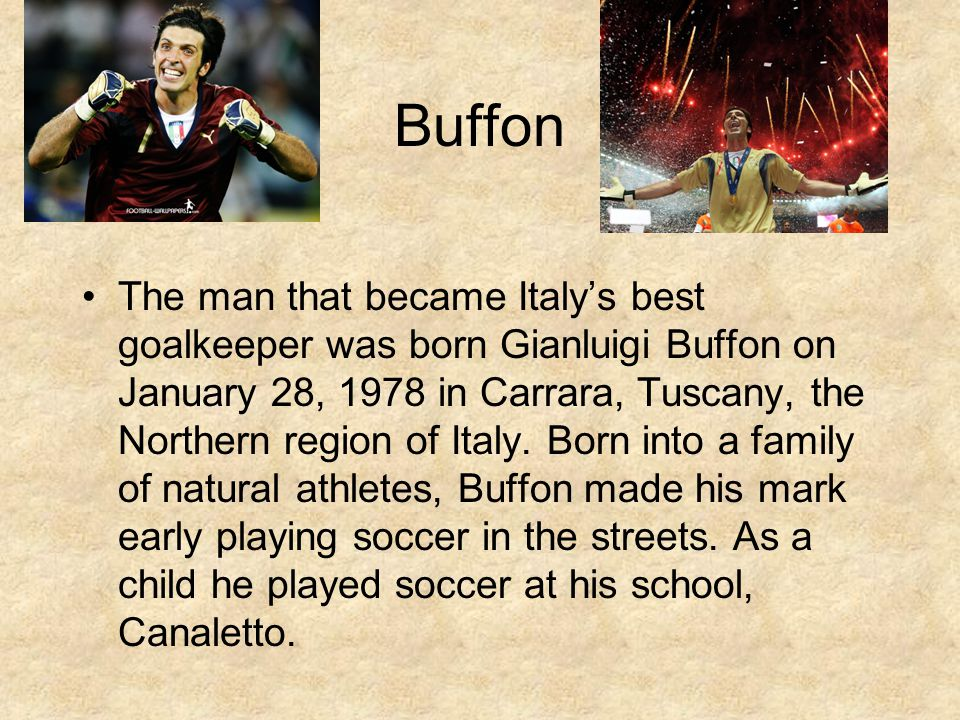 Buffon The man that became Italys best goalkeeper was born Gianluigi Buffon on January 28, 1978 in Carrara, Tuscany, the Northern region of Italy.