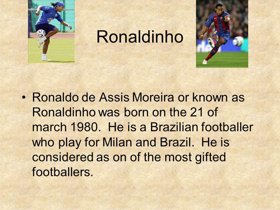 Ronaldinho Ronaldo de Assis Moreira or known as Ronaldinho was born on the 21 of march 1980.