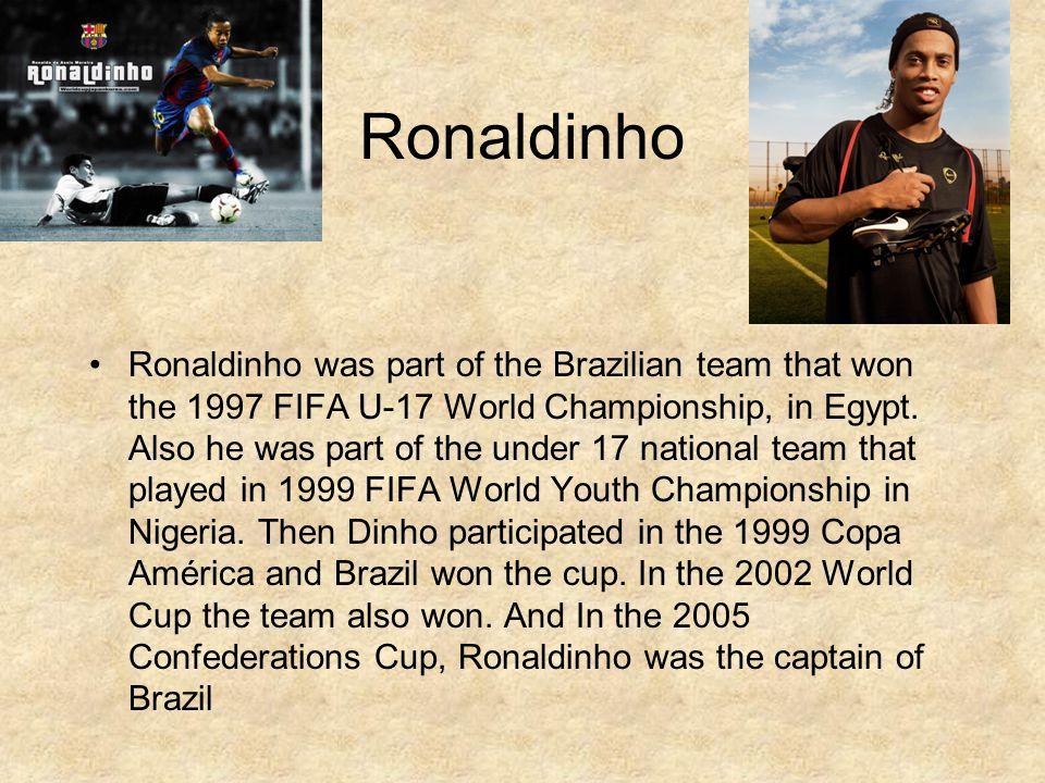 Ronaldinho Ronaldinho was part of the Brazilian team that won the 1997 FIFA U-17 World Championship, in Egypt.