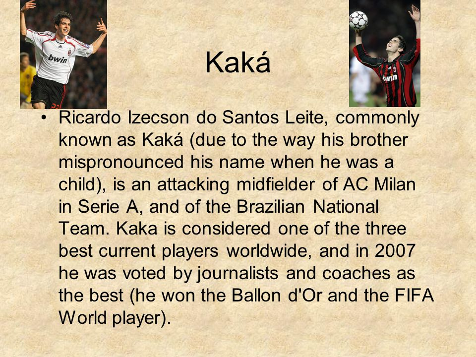Kaká Ricardo Izecson do Santos Leite, commonly known as Kaká (due to the way his brother mispronounced his name when he was a child), is an attacking midfielder of AC Milan in Serie A, and of the Brazilian National Team.