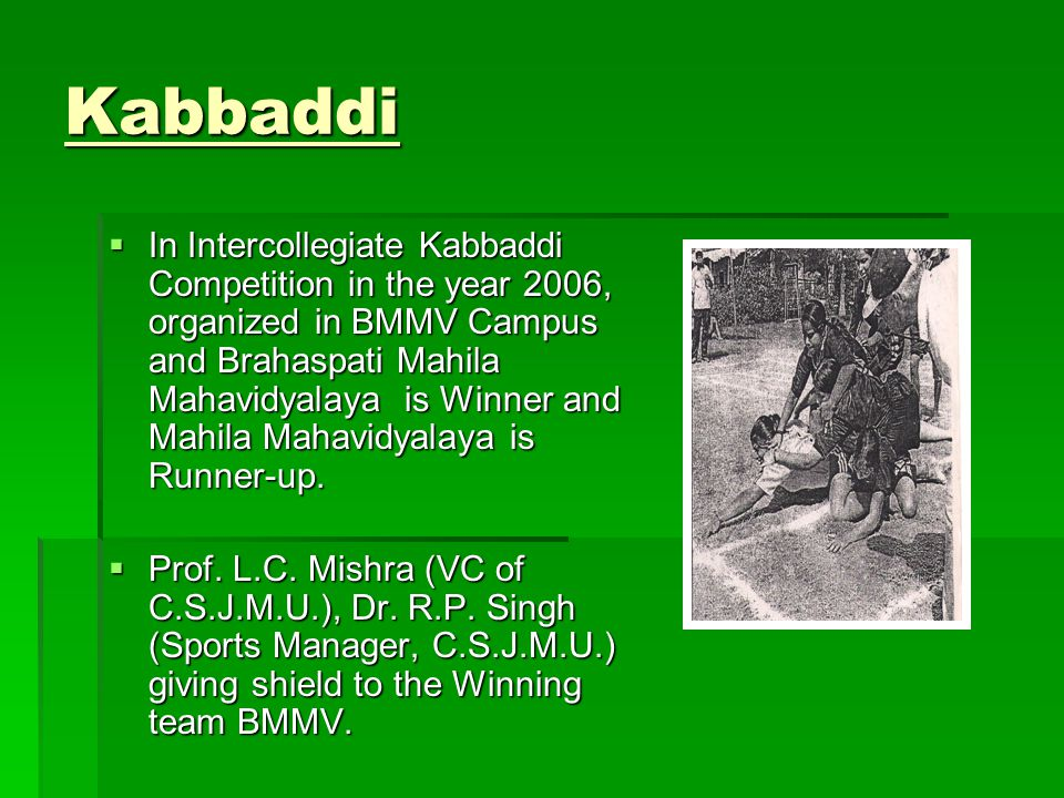 Kabbaddi In Intercollegiate Kabbaddi Competition in the year 2006, organized in BMMV Campus and Brahaspati Mahila Mahavidyalaya is Winner and Mahila Mahavidyalaya is Runner-up.