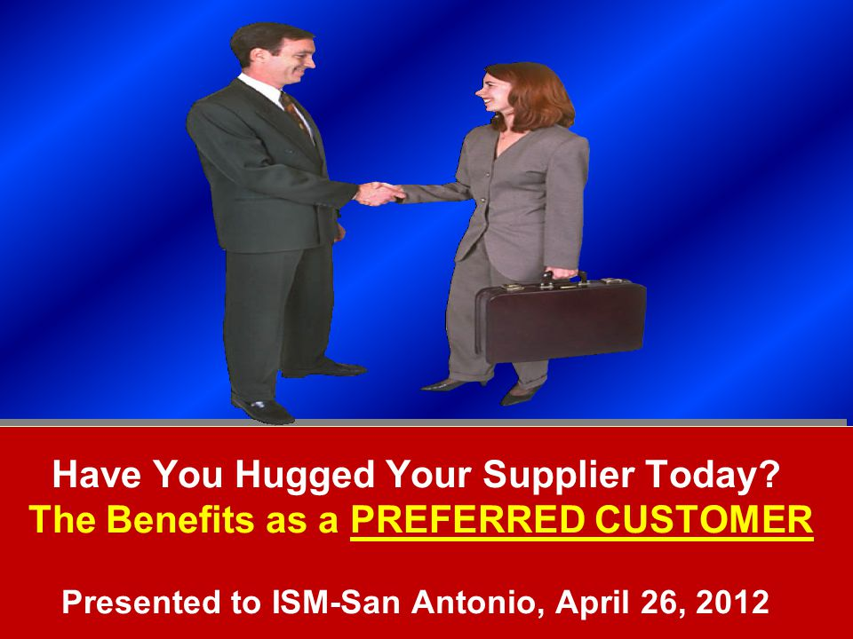 Copyright © 2011, Supply Chain Education, Inc. Have You Hugged Your Supplier Today? The Benefits as a PREFERRED CUSTOMER Presented to ISM-San Antonio,