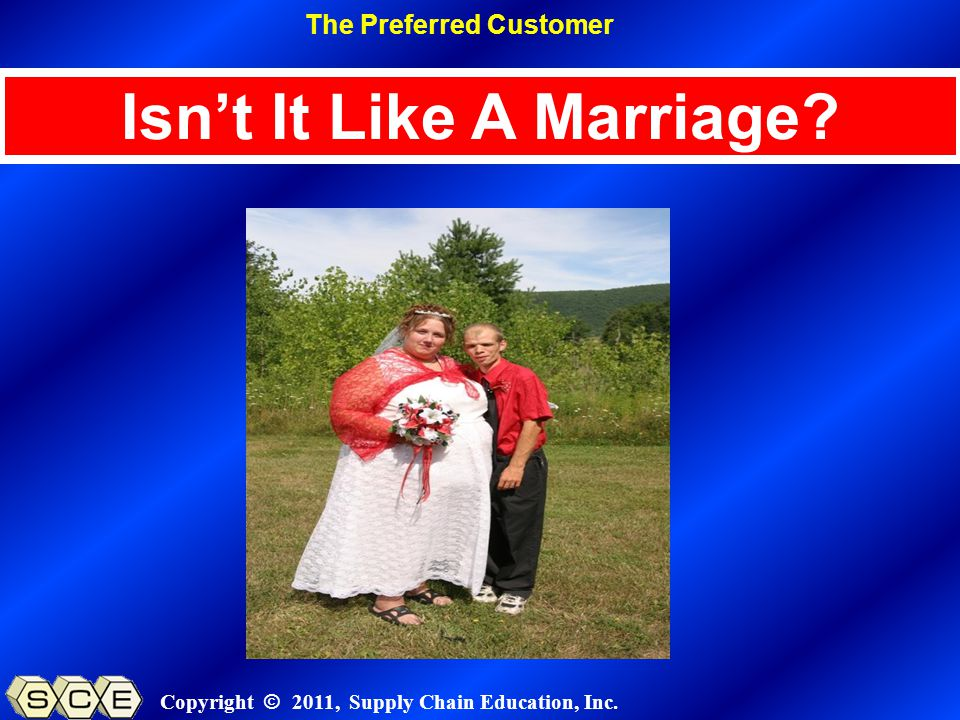 Copyright © 2011, Supply Chain Education, Inc. Isnt It Like A Marriage The Preferred Customer