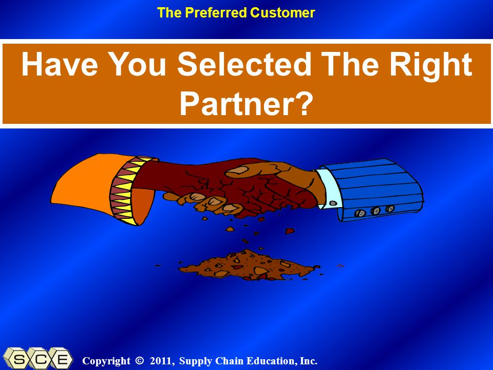 Copyright © 2011, Supply Chain Education, Inc. Have You Selected The Right Partner? The Preferred Customer