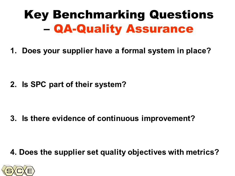 Copyright © 2011, Supply Chain Education, Inc. Key Benchmarking Questions – QA-Quality Assurance 1.Does your supplier have a formal system in place? 2