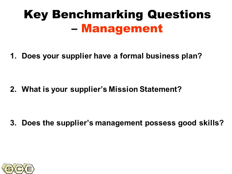 Copyright © 2011, Supply Chain Education, Inc. Key Benchmarking Questions – Management 1.Does your supplier have a formal business plan? 2.What is you