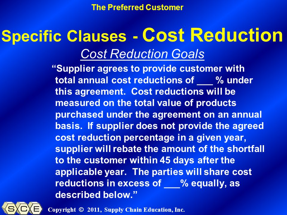 Copyright © 2011, Supply Chain Education, Inc. Specific Clauses - Cost Reduction Cost Reduction Goals Supplier agrees to provide customer with total a