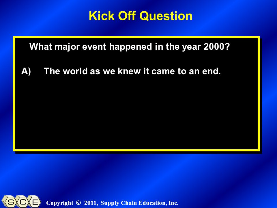 Copyright © 2011, Supply Chain Education, Inc. What major event happened in the year 2000? A) The world as we knew it came to an end. Kick Off Questio