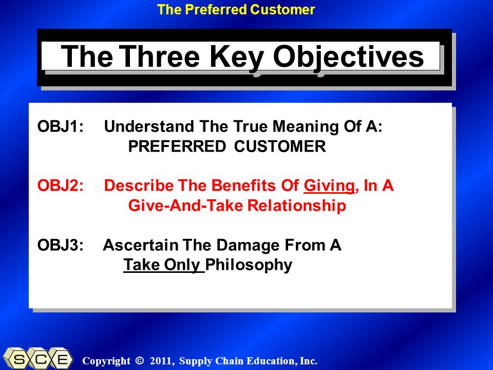 Copyright © 2011, Supply Chain Education, Inc. OBJ1: Understand The True Meaning Of A: PREFERRED CUSTOMER OBJ2: Describe The Benefits Of Giving, In A