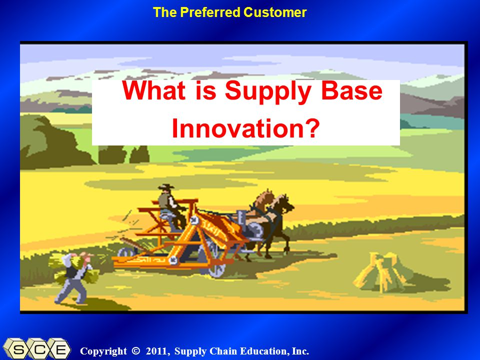 Copyright © 2011, Supply Chain Education, Inc. What is Supply Base Innovation.