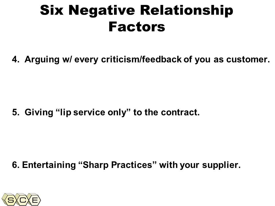 Copyright © 2011, Supply Chain Education, Inc. Six Negative Relationship Factors 4. Arguing w/ every criticism/feedback of you as customer. 5. Giving